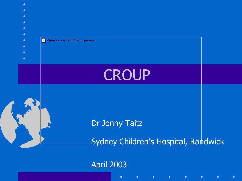 CROUP Dr Jonny Taitz Sydney Childrens Hospital, Randwick April 2003