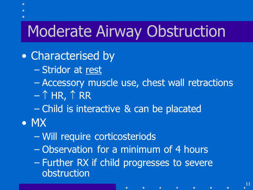 11 Moderate Airway Obstruction Characterised by –Stridor at rest –Accessory muscle use, chest wall retractions – HR, RR –Child is interactive & can be