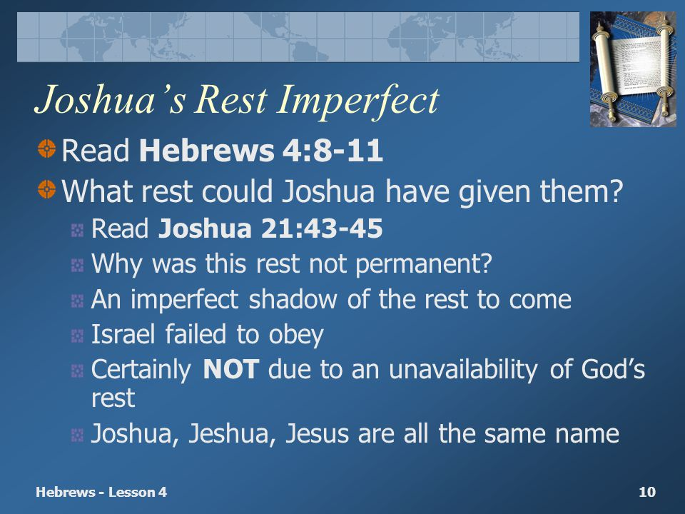 Hebrews - Lesson 410 Joshuas Rest Imperfect Read Hebrews 4:8-11 What rest could Joshua have given them? Read Joshua 21:43-45 Why was this rest not per
