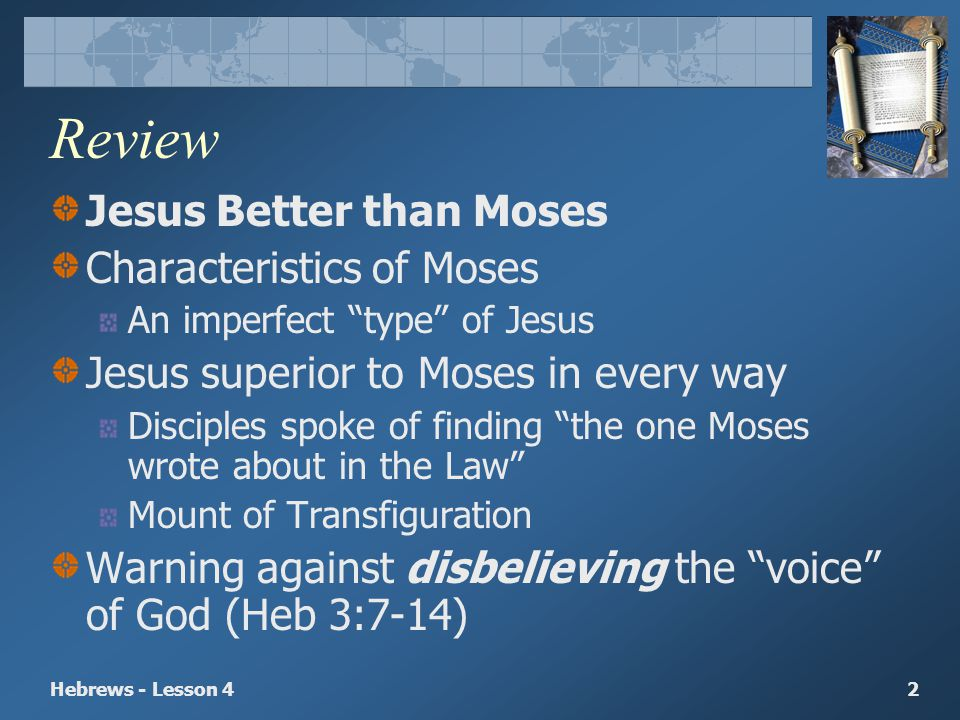 Hebrews - Lesson 42 Review Jesus Better than Moses Characteristics of Moses An imperfect type of Jesus Jesus superior to Moses in every way Disciples