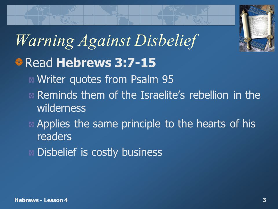 Hebrews - Lesson 43 Warning Against Disbelief Read Hebrews 3:7-15 Writer quotes from Psalm 95 Reminds them of the Israelites rebellion in the wilderne
