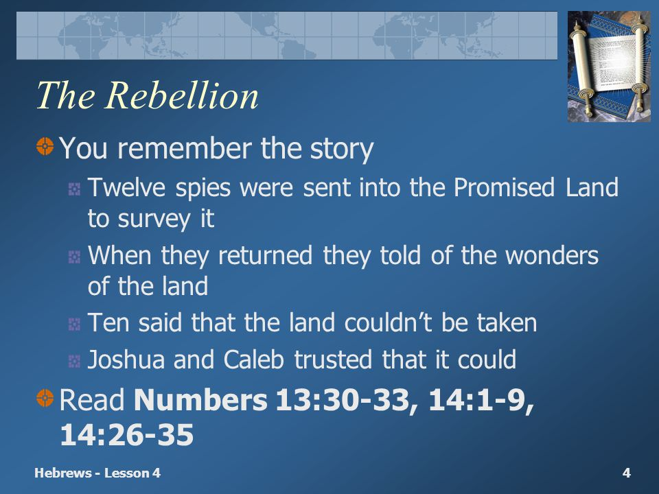Hebrews - Lesson 44 The Rebellion You remember the story Twelve spies were sent into the Promised Land to survey it When they returned they told of th