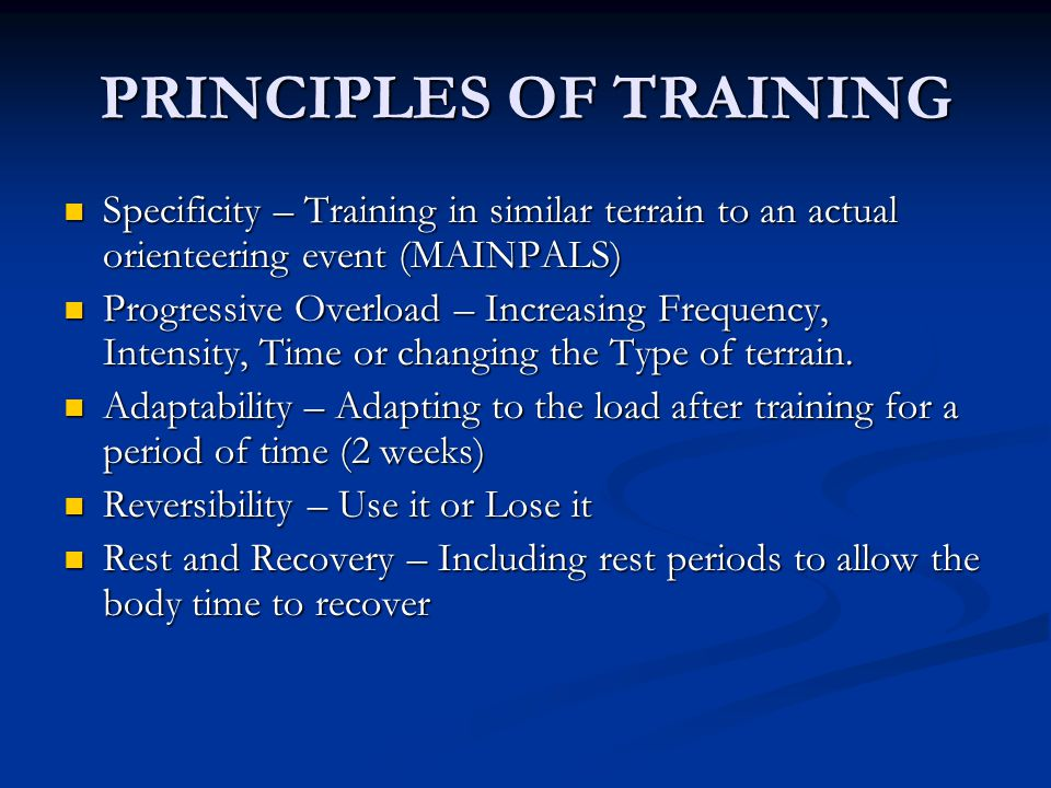 PRINCIPLES OF TRAINING Specificity – Training in similar terrain to an actual orienteering event (MAINPALS) Specificity – Training in similar terrain to an actual orienteering event (MAINPALS) Progressive Overload – Increasing Frequency, Intensity, Time or changing the Type of terrain.