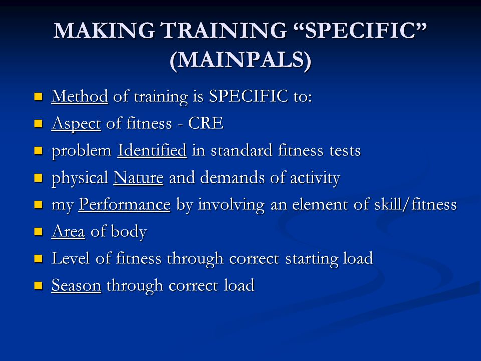 MAKING TRAINING SPECIFIC (MAINPALS) Method of training is SPECIFIC to: Method of training is SPECIFIC to: Aspect of fitness - CRE Aspect of fitness - CRE problem Identified in standard fitness tests problem Identified in standard fitness tests physical Nature and demands of activity physical Nature and demands of activity my Performance by involving an element of skill/fitness my Performance by involving an element of skill/fitness Area of body Area of body Level of fitness through correct starting load Level of fitness through correct starting load Season through correct load Season through correct load