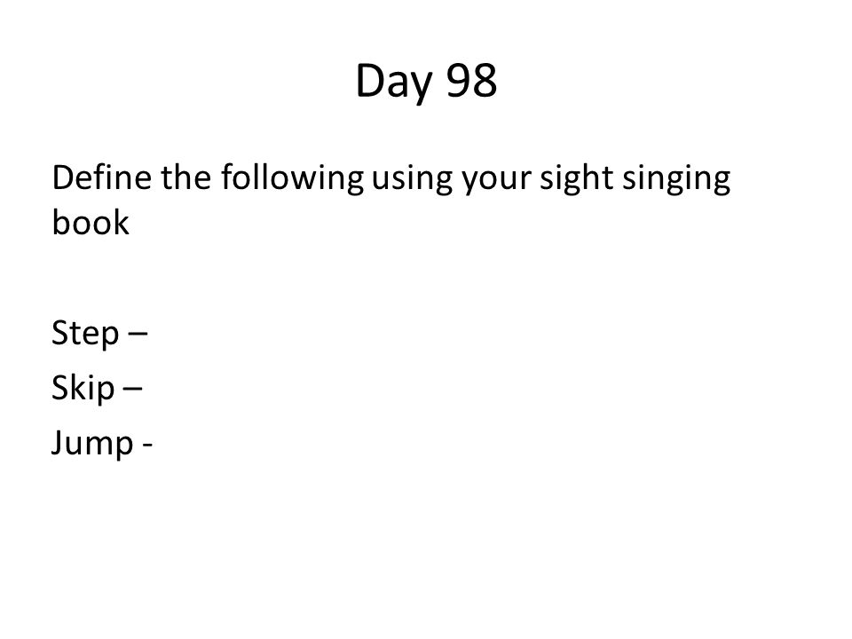Day 98 Define the following using your sight singing book Step – Skip – Jump -