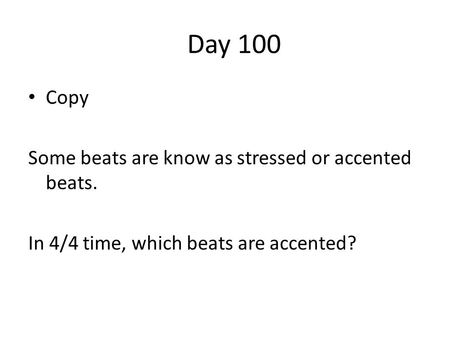 Day 100 Copy Some beats are know as stressed or accented beats. In 4/4 time, which beats are accented?