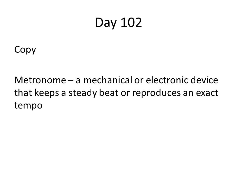 Day 102 Copy Metronome – a mechanical or electronic device that keeps a steady beat or reproduces an exact tempo