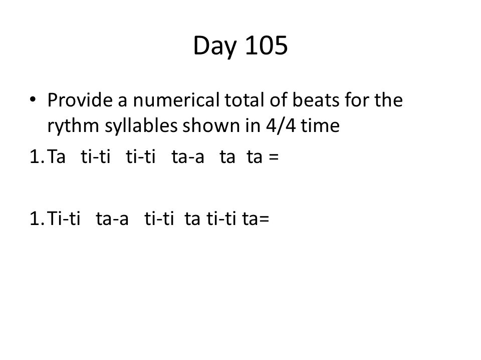 Day 105 Provide a numerical total of beats for the rythm syllables shown in 4/4 time 1.Ta ti-ti ti-ti ta-a ta ta = 1.Ti-ti ta-a ti-ti ta ti-ti ta=