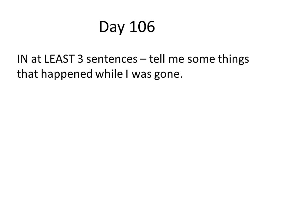 Day 106 IN at LEAST 3 sentences – tell me some things that happened while I was gone.