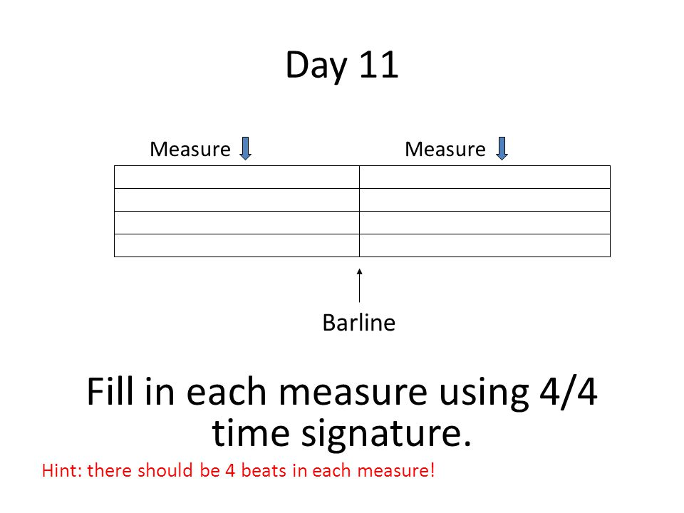 Day 11 Fill in each measure using 4/4 time signature. Hint: there should be 4 beats in each measure! Measure Barline