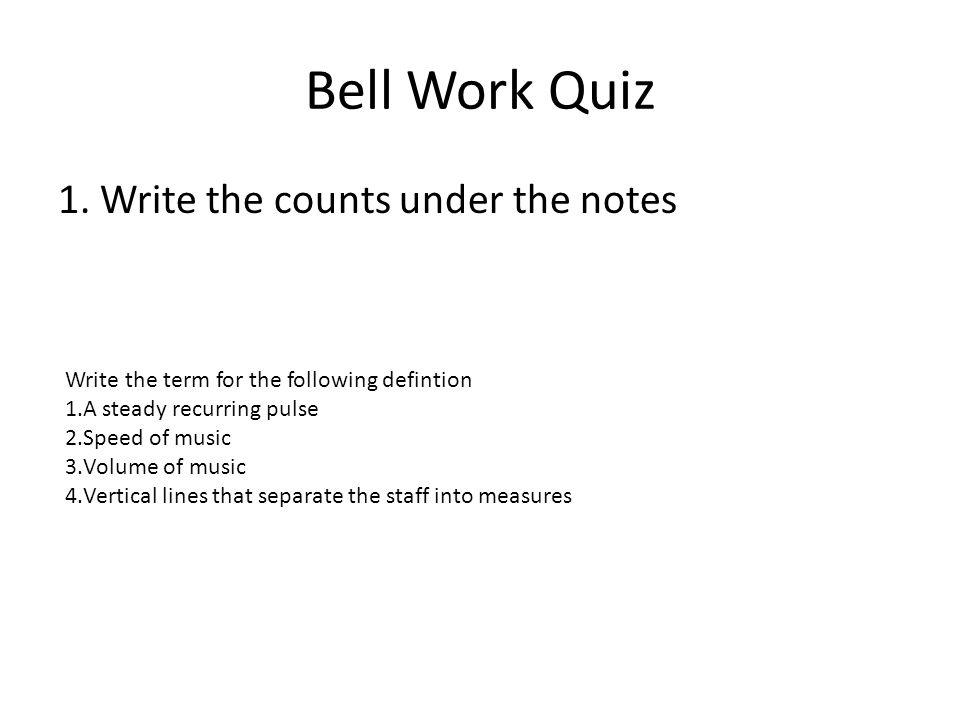 Bell Work Quiz 1. Write the counts under the notes Write the term for the following defintion 1.A steady recurring pulse 2.Speed of music 3.Volume of