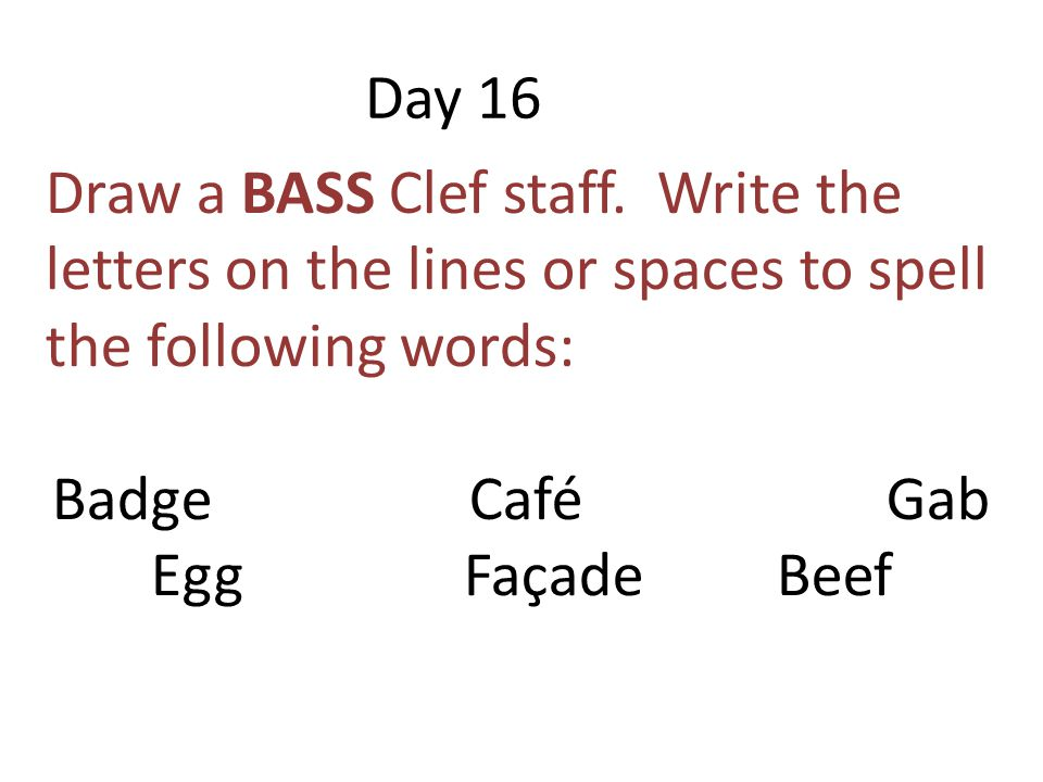Day 16 Draw a BASS Clef staff. Write the letters on the lines or spaces to spell the following words: BadgeCaféGab EggFaçadeBeef