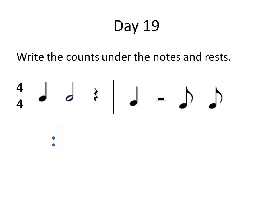 Day 19 Write the counts under the notes and rests. 4444