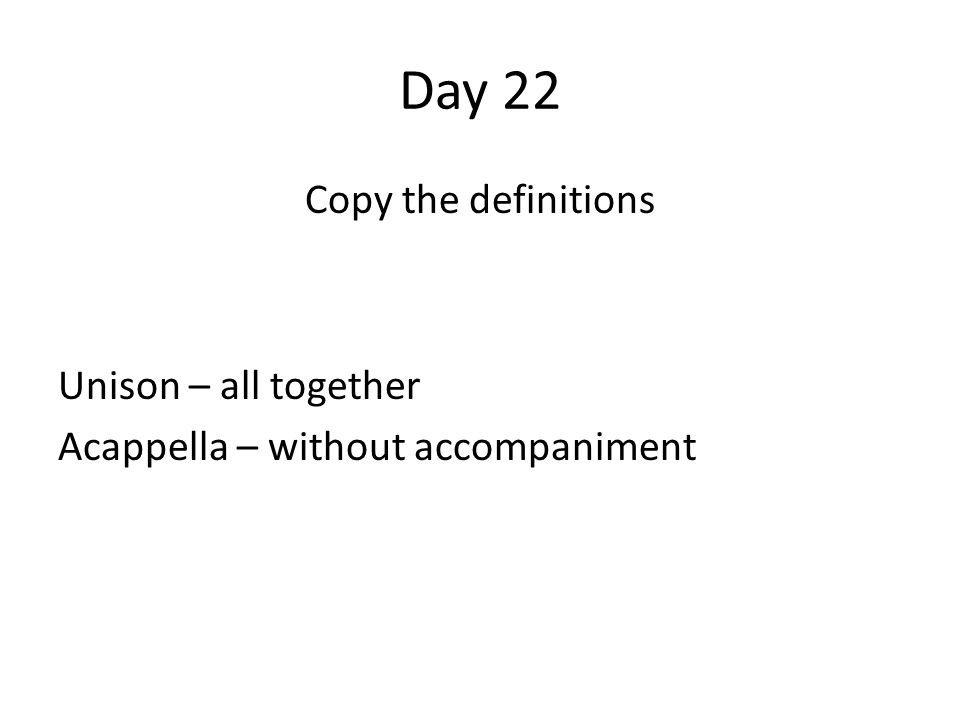 Day 22 Copy the definitions Unison – all together Acappella – without accompaniment