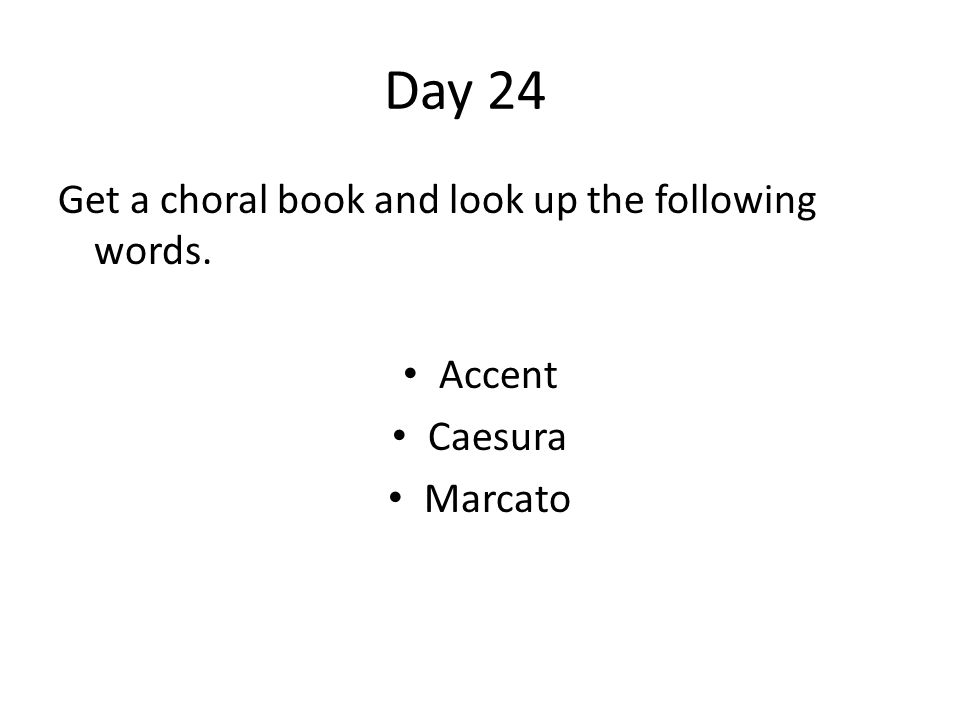Day 24 Get a choral book and look up the following words. Accent Caesura Marcato