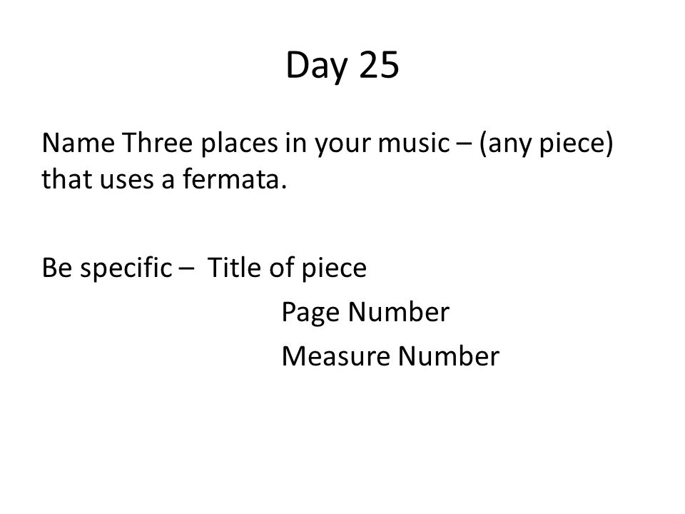 Day 25 Name Three places in your music – (any piece) that uses a fermata. Be specific – Title of piece Page Number Measure Number