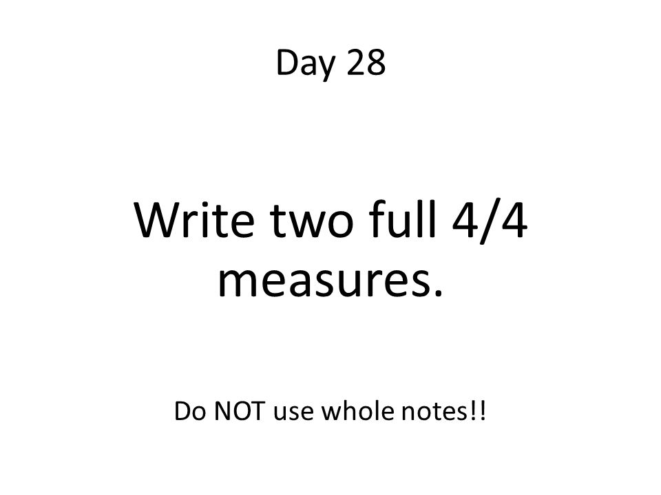 Day 28 Write two full 4/4 measures. Do NOT use whole notes!!