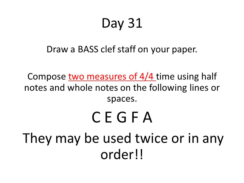 Day 31 Draw a BASS clef staff on your paper. Compose two measures of 4/4 time using half notes and whole notes on the following lines or spaces. C E G