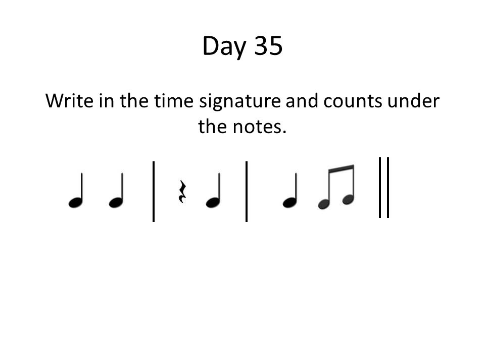 Day 35 Write in the time signature and counts under the notes.