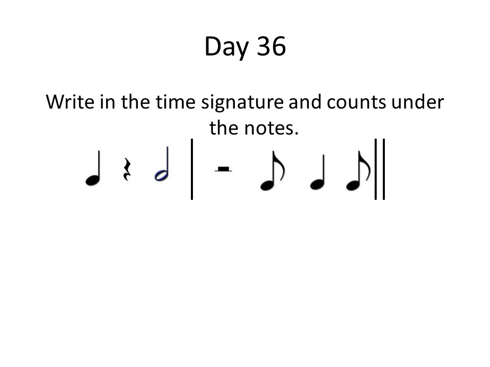 Day 36 Write in the time signature and counts under the notes.