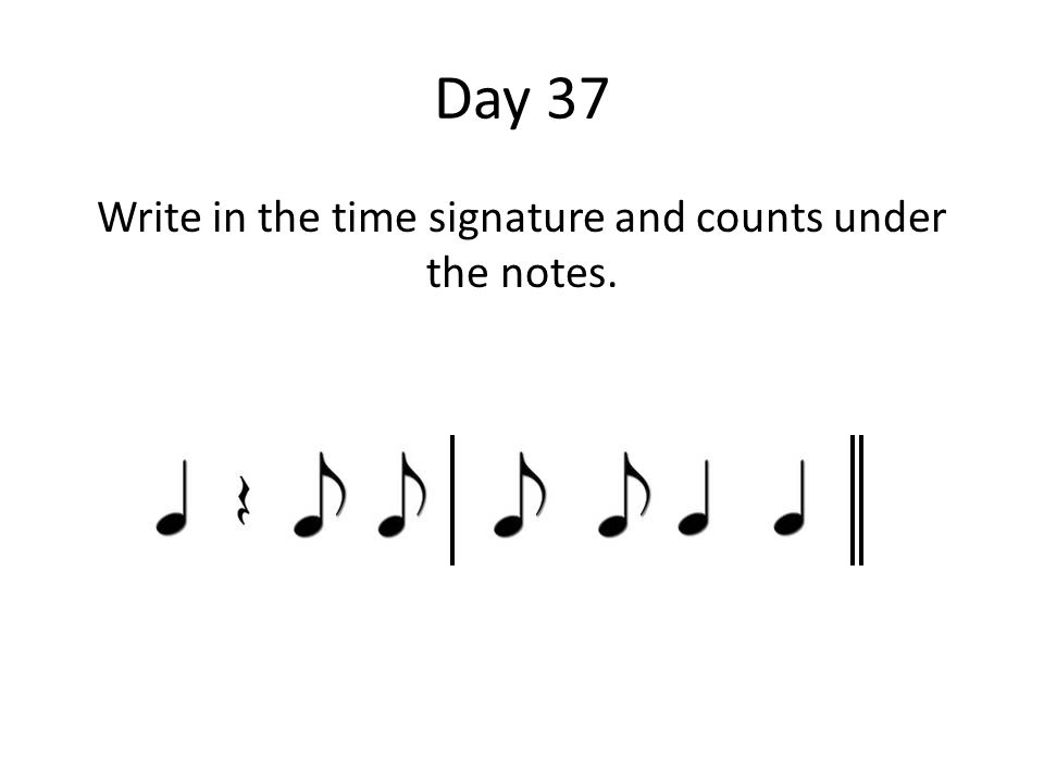 Day 37 Write in the time signature and counts under the notes.