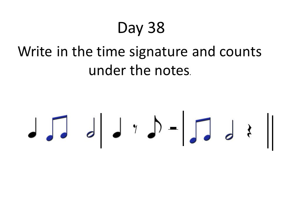Day 38 Write in the time signature and counts under the notes.