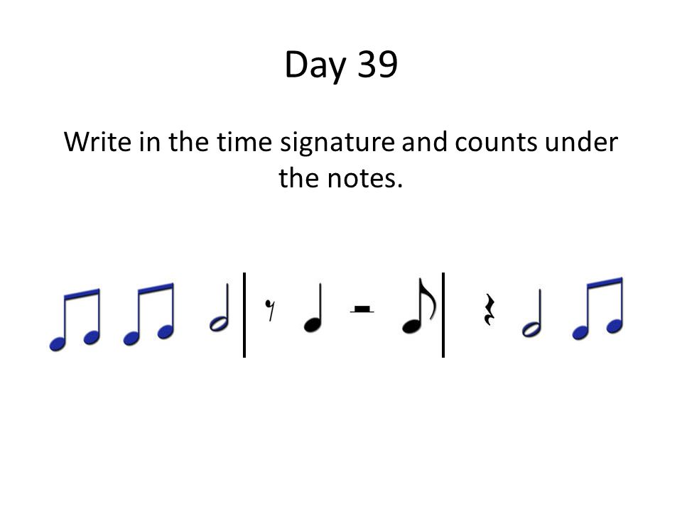 Day 39 Write in the time signature and counts under the notes.