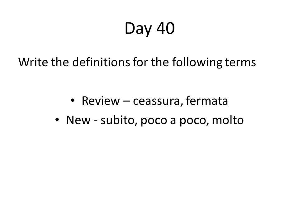 Day 40 Write the definitions for the following terms Review – ceassura, fermata New - subito, poco a poco, molto