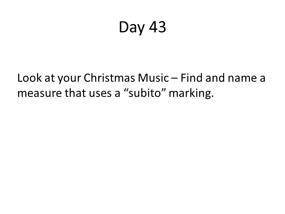 Day 43 Look at your Christmas Music – Find and name a measure that uses a subito marking.