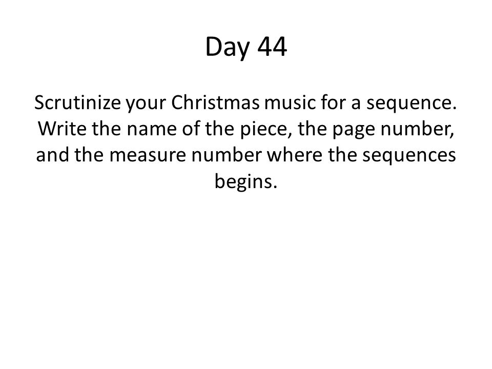 Day 44 Scrutinize your Christmas music for a sequence. Write the name of the piece, the page number, and the measure number where the sequences begins