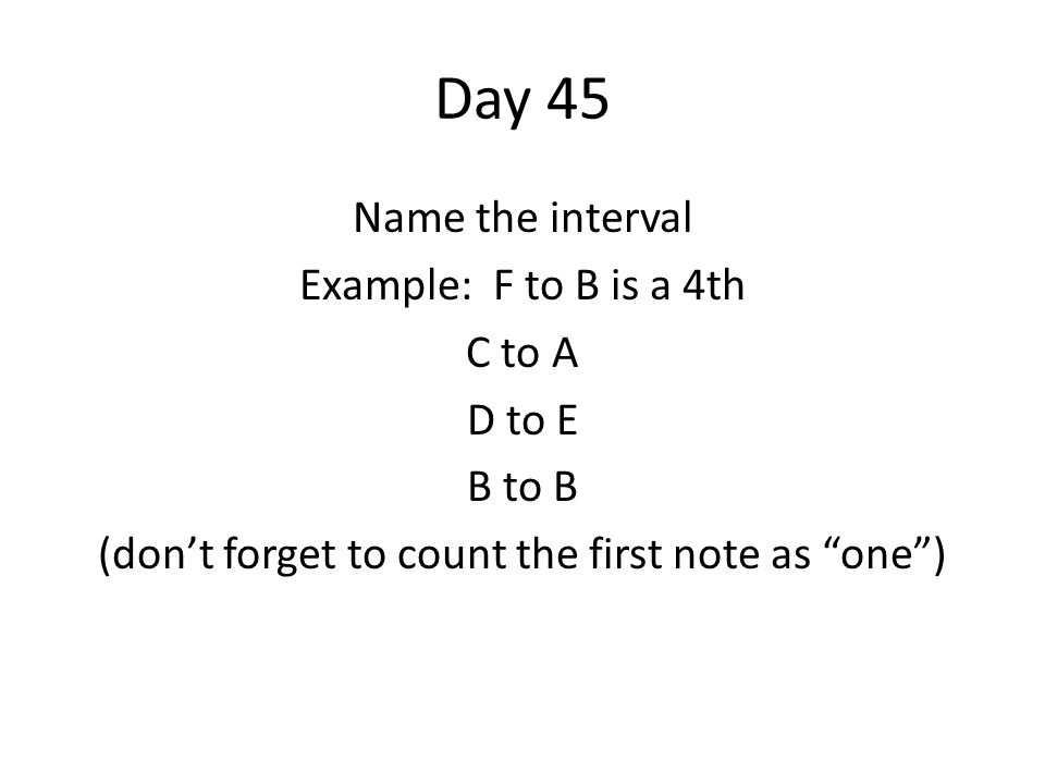 Day 45 Name the interval Example: F to B is a 4th C to A D to E B to B (dont forget to count the first note as one)