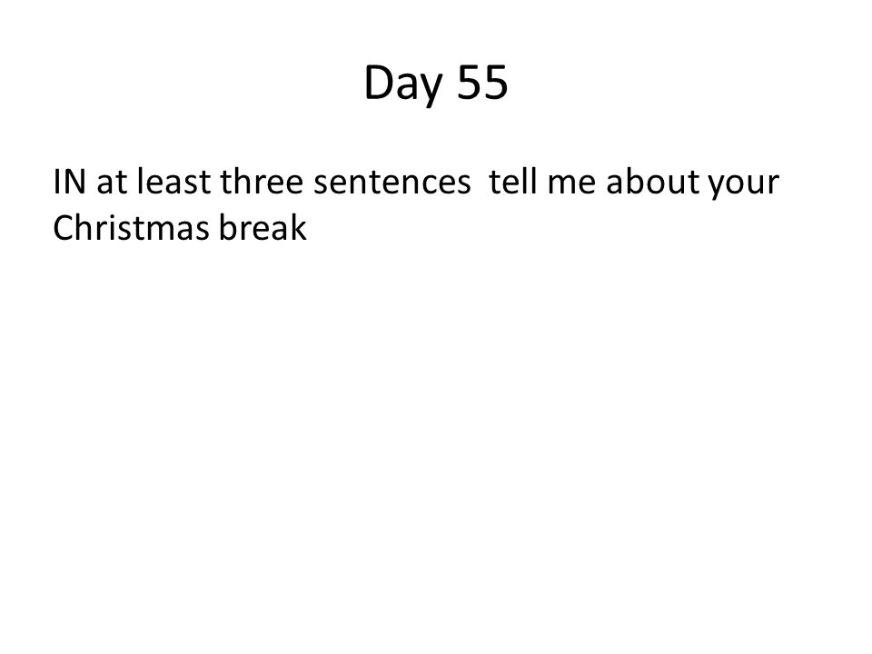Day 55 IN at least three sentences tell me about your Christmas break