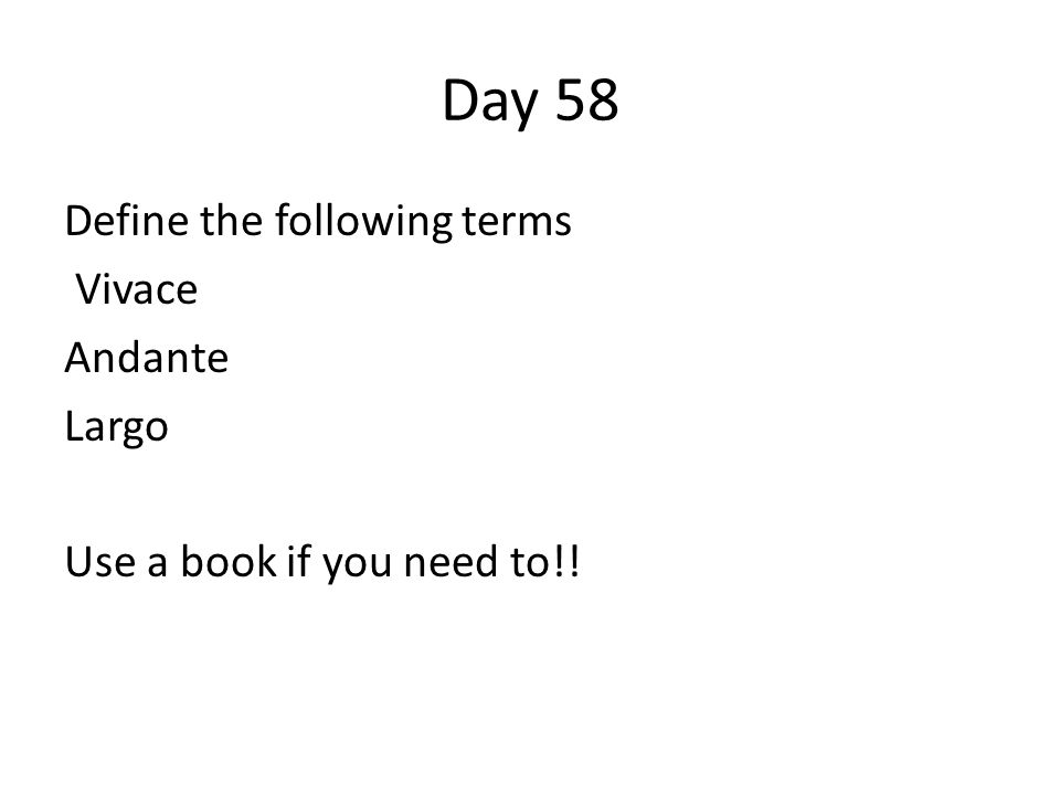 Day 58 Define the following terms Vivace Andante Largo Use a book if you need to!!