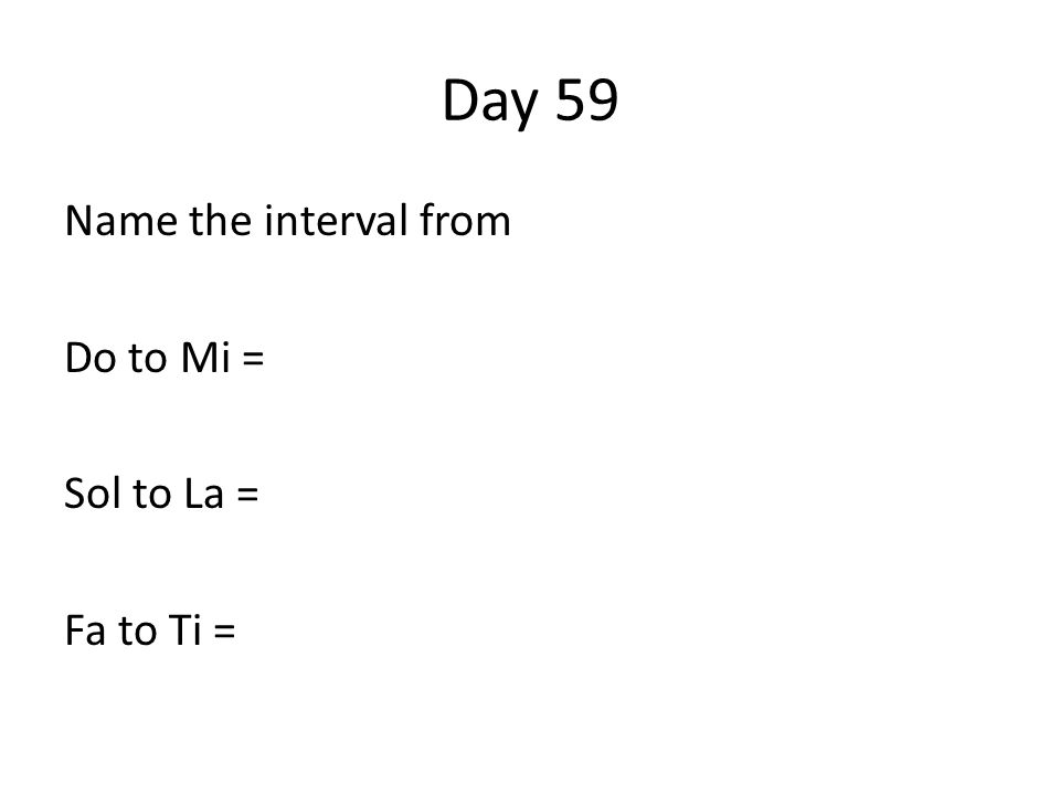 Day 59 Name the interval from Do to Mi = Sol to La = Fa to Ti =