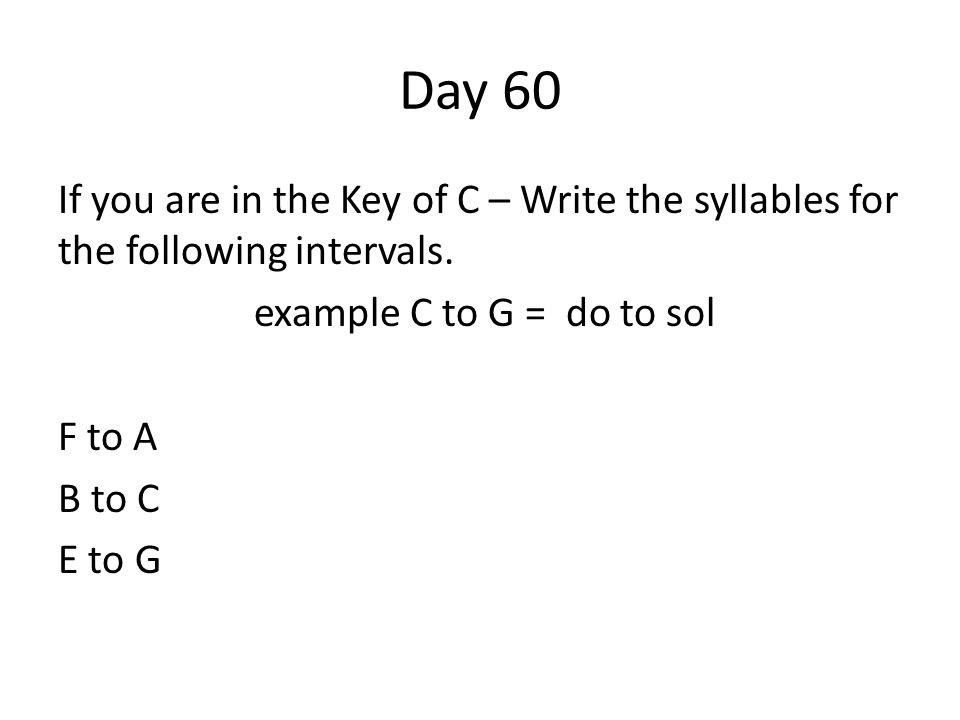 Day 60 If you are in the Key of C – Write the syllables for the following intervals. example C to G = do to sol F to A B to C E to G