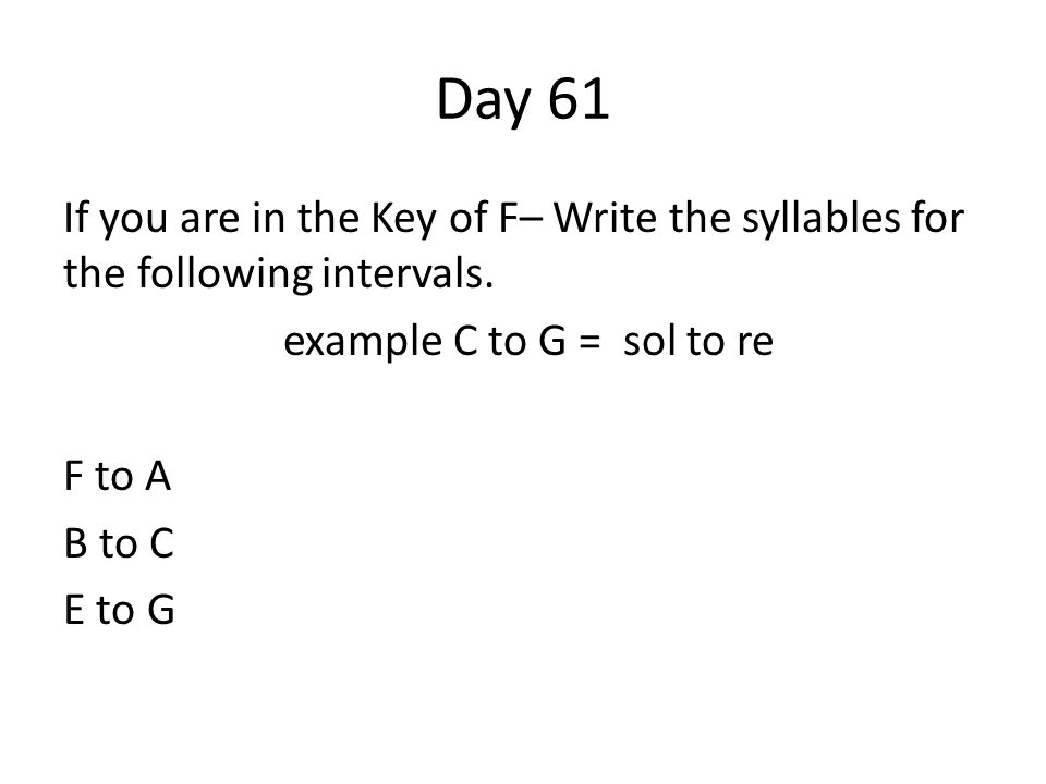 Day 61 If you are in the Key of F– Write the syllables for the following intervals. example C to G = sol to re F to A B to C E to G