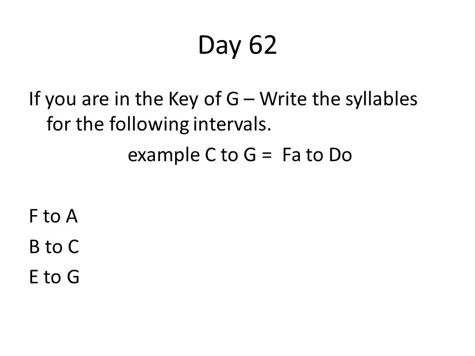 Day 62 If you are in the Key of G – Write the syllables for the following intervals. example C to G = Fa to Do F to A B to C E to G