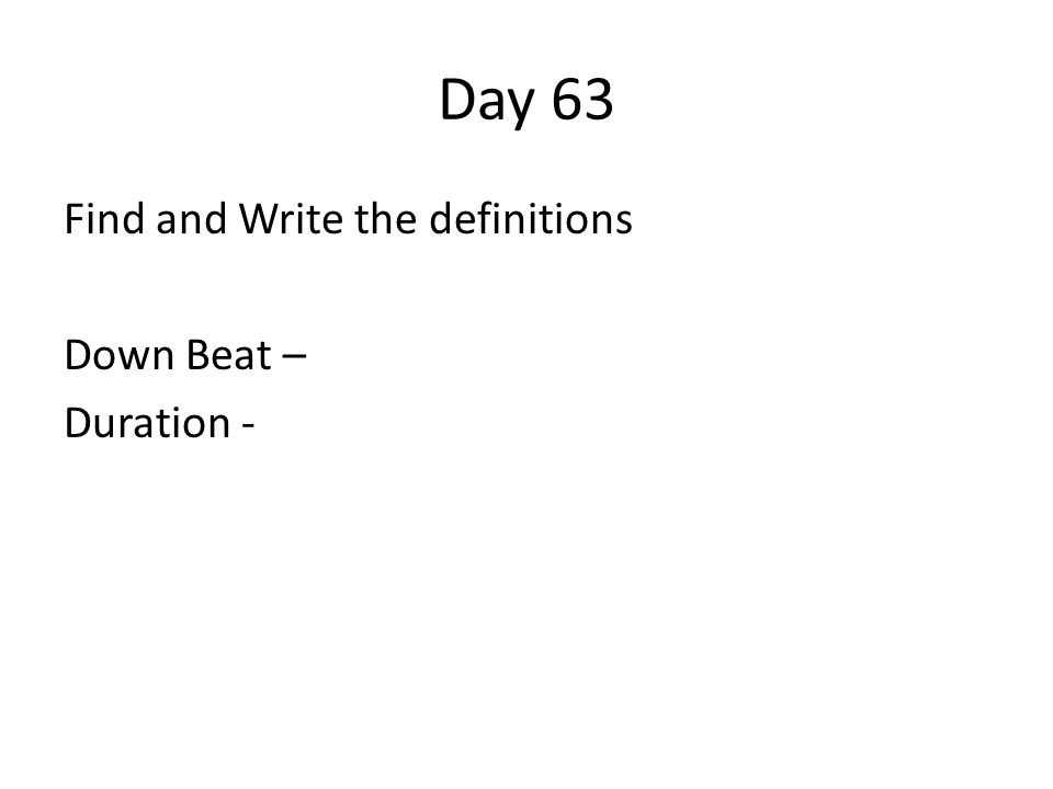 Day 63 Find and Write the definitions Down Beat – Duration -