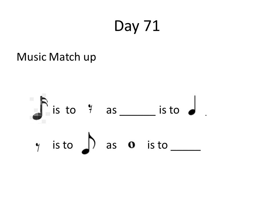 Day 71 Music Match up is to as ______ is to ____ is to as is to _____