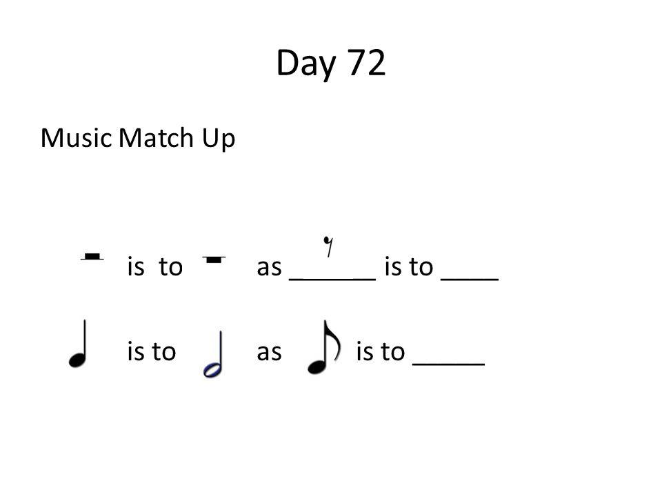 Day 72 Music Match Up is to as ______ is to ____ is to as is to _____