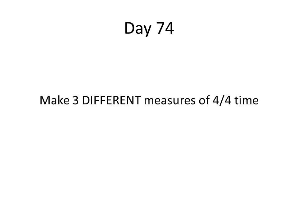 Day 74 Make 3 DIFFERENT measures of 4/4 time