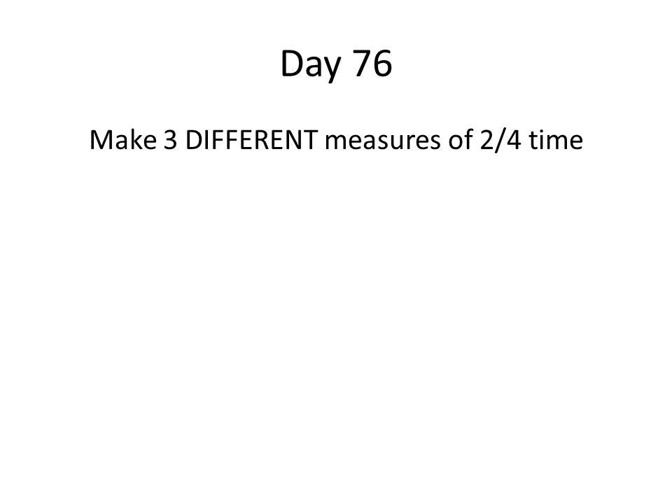 Day 76 Make 3 DIFFERENT measures of 2/4 time