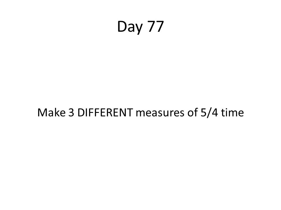 Day 77 Make 3 DIFFERENT measures of 5/4 time