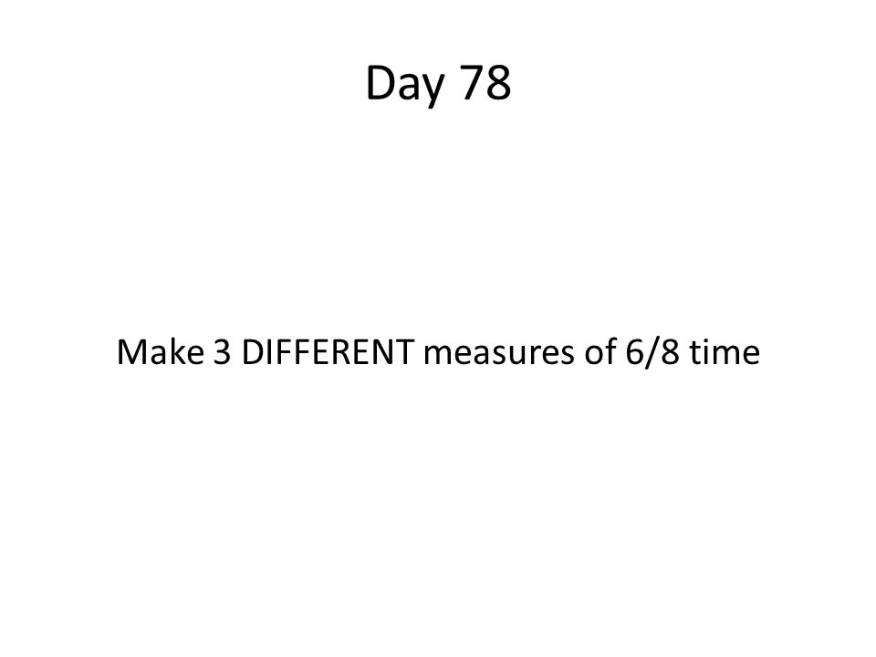 Day 78 Make 3 DIFFERENT measures of 6/8 time
