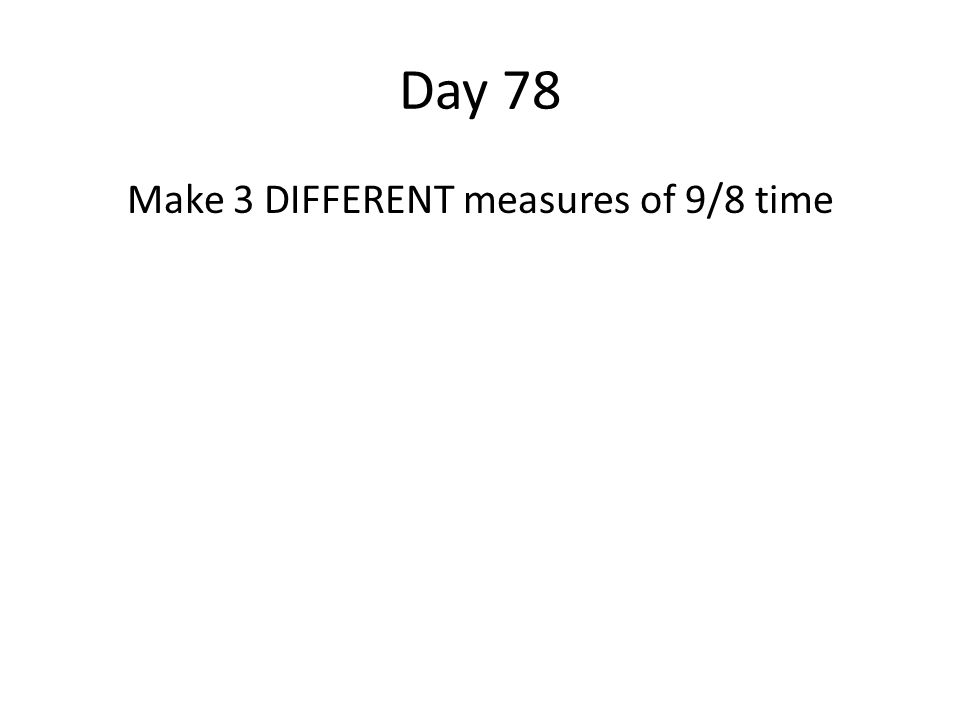 Day 78 Make 3 DIFFERENT measures of 9/8 time