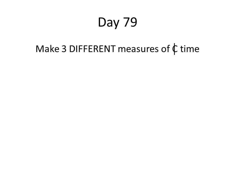 Day 79 Make 3 DIFFERENT measures of C time