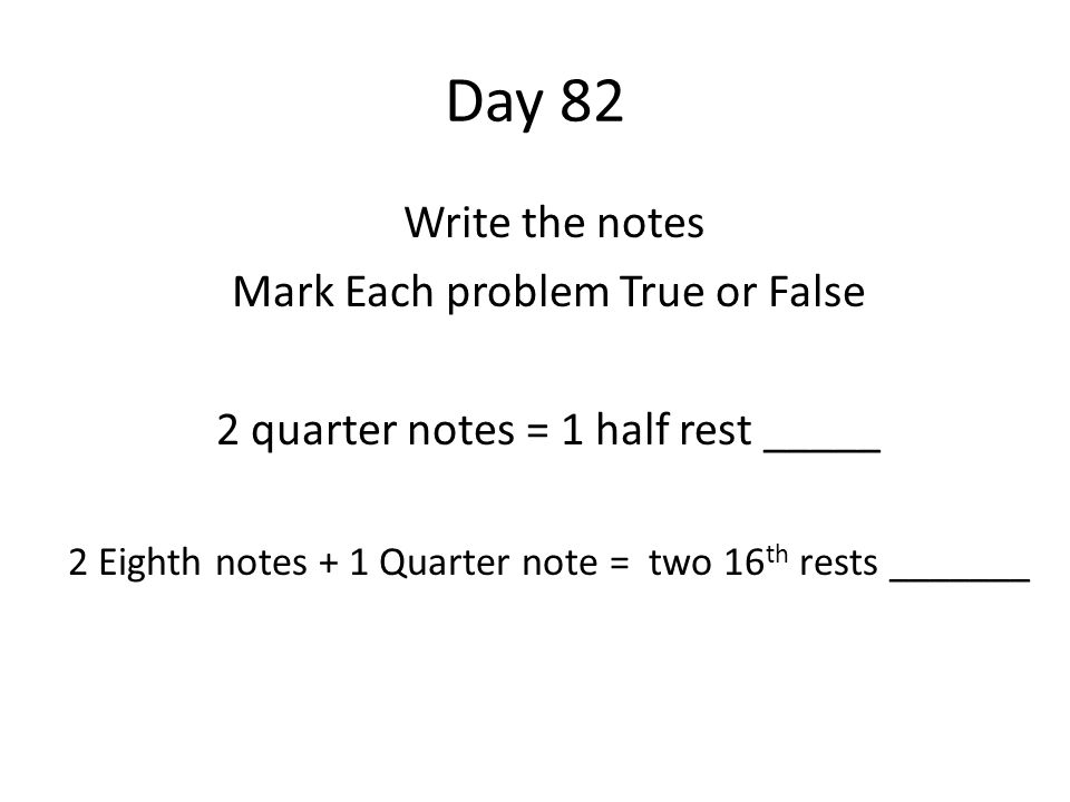 Day 82 Write the notes Mark Each problem True or False 2 quarter notes = 1 half rest _____ 2 Eighth notes + 1 Quarter note = two 16 th rests _______