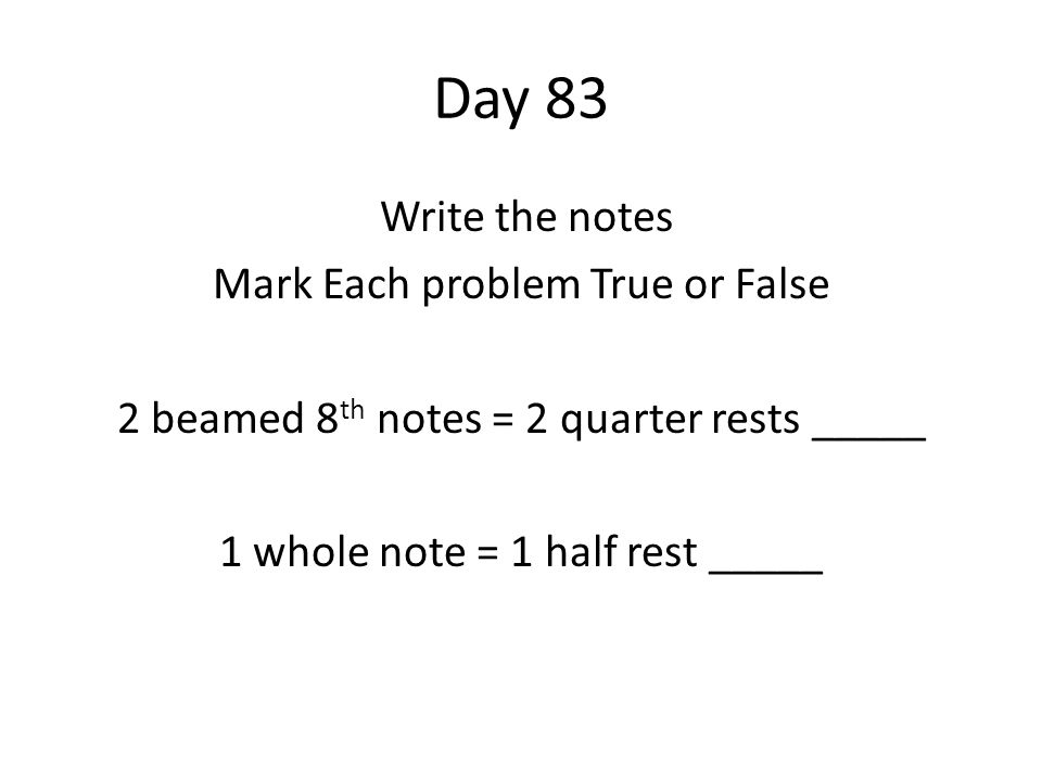 Day 83 Write the notes Mark Each problem True or False 2 beamed 8 th notes = 2 quarter rests _____ 1 whole note = 1 half rest _____