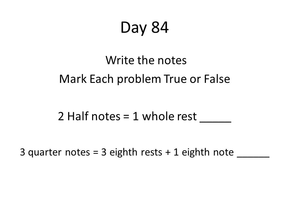 Day 84 Write the notes Mark Each problem True or False 2 Half notes = 1 whole rest _____ 3 quarter notes = 3 eighth rests + 1 eighth note ______
