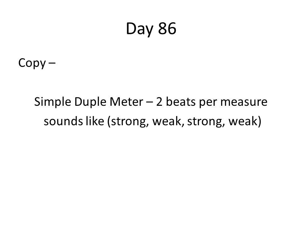 Day 86 Copy – Simple Duple Meter – 2 beats per measure sounds like (strong, weak, strong, weak)